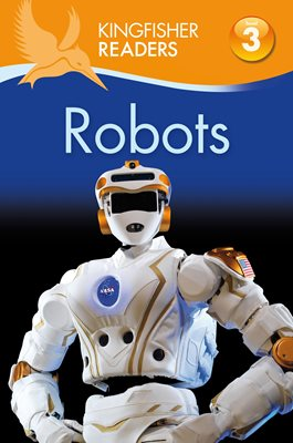 Kingfisher Readers: Robots (Level 3: Reading Alone with Some Help)