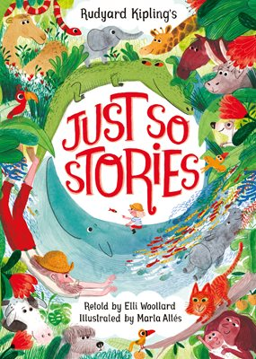 Rudyard Kipling's Just So Stories, retold by Elli Woollard, illustrated by Marta Altes