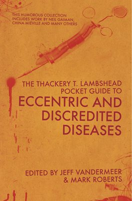 The Thackery T Lambshead Pocket Guide To Eccentric & Discredited Diseases
