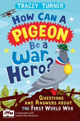 Book cover for How Can a Pigeon Be a War Hero? And Other Very Important Questions and Answers About the First World War